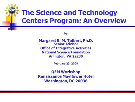 The Science and Technology Centers Program: An Overview by Margaret E. M. Tolbert, Ph.D. Senior Advisor Office of Integrative Activities National Science.