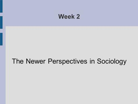 Week 2 The Newer Perspectives in Sociology. Although functionalism, conflict theory and action perspective are still common positions within sociology,