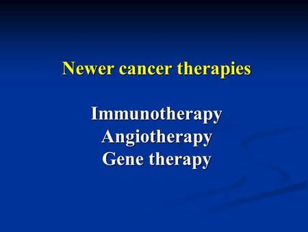 Newer cancer therapies Immunotherapy Angiotherapy Gene therapy.