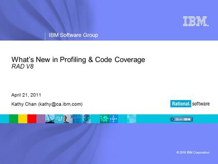 ® IBM Software Group © 2010 IBM Corporation What's New in Profiling & Code Coverage RAD V8 April 21, 2011 Kathy Chan