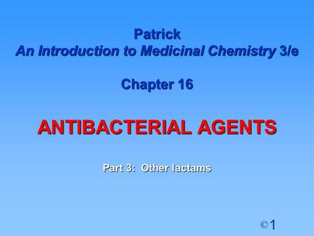 1 © Patrick An Introduction to Medicinal Chemistry 3/e Chapter 16 ANTIBACTERIAL AGENTS Part 3: Other lactams.