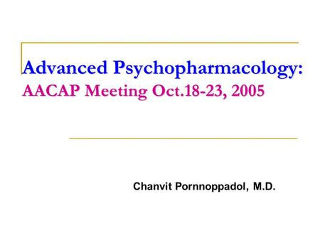Advanced Psychopharmacology: AACAP Meeting Oct.18-23, 2005 Chanvit Pornnoppadol, M.D.