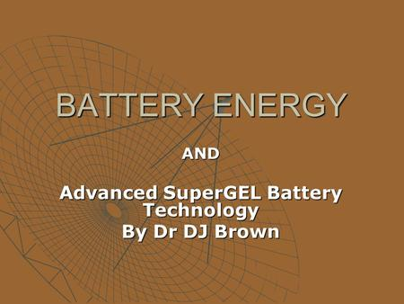 BATTERY ENERGY AND Advanced SuperGEL Battery Technology By Dr DJ Brown.