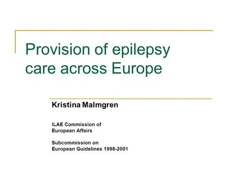 Provision of epilepsy care across Europe Kristina Malmgren ILAE Commission of European Affairs Subcommission on European Guidelines 1998-2001.