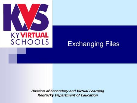 Exchanging Files Division of Secondary and Virtual Learning Kentucky Department of Education.