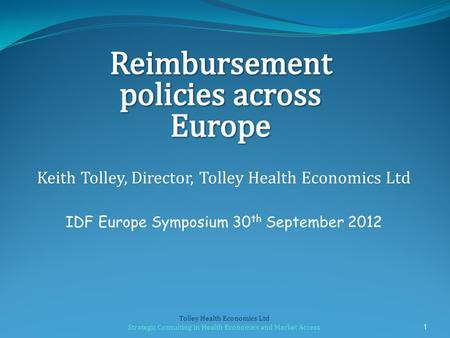 Keith Tolley, Director, Tolley Health Economics Ltd IDF Europe Symposium 30 th September 2012 1 Tolley Health Economics Ltd Strategic Consulting in Health.