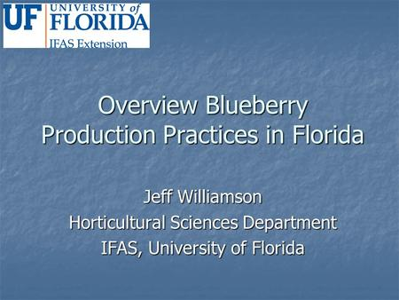 Overview Blueberry Production Practices in Florida Jeff Williamson Horticultural Sciences Department IFAS, University of Florida.