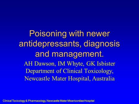 Clinical Toxicology & Pharmacology, Newcastle Mater Misericordiae Hospital Poisoning with newer antidepressants, diagnosis and management. AH Dawson, IM.