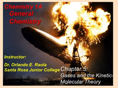 Instructor: Dr. Orlando E. Raola Santa Rosa Junior College Chapter 5: Gases and the Kinetic- Molecular Theory Chemistry 1A General Chemistry.