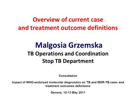 Overview of current case and treatment outcome definitions Malgosia Grzemska TB Operations and Coordination Stop TB Department Consultation Impact of WHO-endorsed.