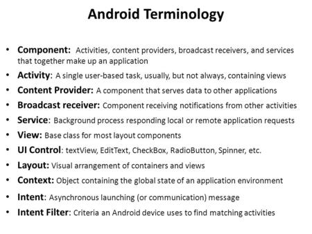 Android Terminology Component: Activities, content providers, broadcast receivers, and services that together make up an application Activity: A single.