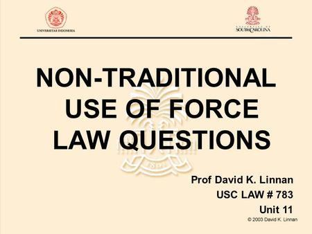 NON-TRADITIONAL USE <strong>OF</strong> FORCE LAW QUESTIONS Prof David K. Linnan USC LAW # 783 Unit 11.
