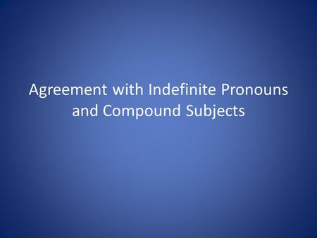 Agreement with Indefinite Pronouns and Compound Subjects.