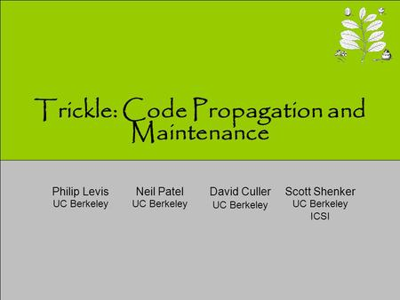 Trickle: Code Propagation and Maintenance Neil Patel UC Berkeley David Culler UC Berkeley Scott Shenker UC Berkeley ICSI Philip Levis UC Berkeley.