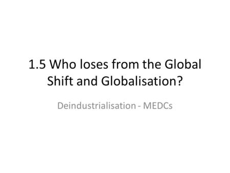 1.5 Who loses from the Global Shift and Globalisation? Deindustrialisation - MEDCs.