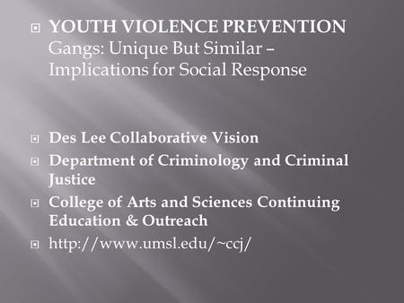  YOUTH VIOLENCE PREVENTION Gangs: Unique But Similar – Implications for Social Response  Des Lee Collaborative Vision  Department of Criminology and.