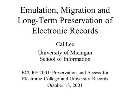 Emulation, Migration and Long-Term Preservation of Electronic Records Cal Lee University of Michigan School of Information ECURE 2001: Preservation and.