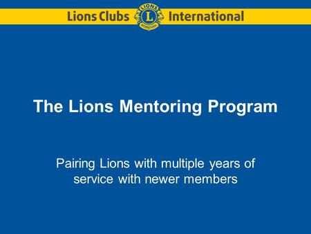 The Lions Mentoring Program Pairing Lions with multiple years of service with newer members.