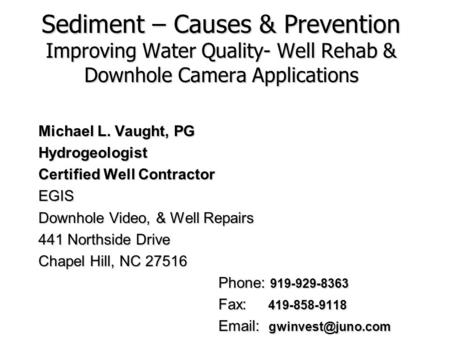 Sediment – Causes & Prevention Improving Water Quality- Well Rehab & Downhole Camera Applications Michael L. Vaught, PG Hydrogeologist Certified Well.