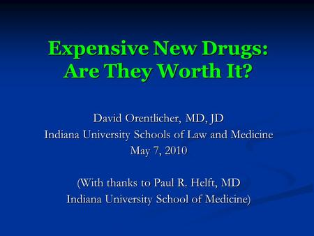 Expensive New Drugs: Are They Worth It? David Orentlicher, MD, JD Indiana University Schools of Law and Medicine May 7, 2010 (With thanks to Paul R. Helft,