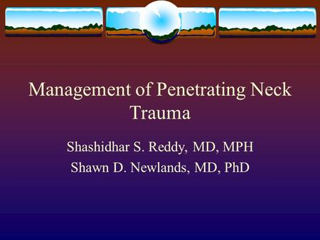 Management of Penetrating Neck Trauma Shashidhar S. Reddy, MD, MPH Shawn D. Newlands, MD, PhD.