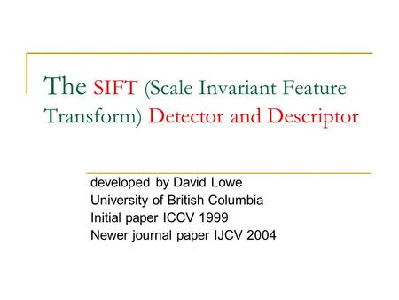 The SIFT (Scale Invariant Feature Transform) Detector and Descriptor developed by David Lowe University of British Columbia Initial paper ICCV 1999 Newer.