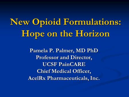 New Opioid Formulations: Hope on the Horizon Pamela P. Palmer, MD PhD Professor and Director, UCSF PainCARE Chief Medical Officer, AcelRx Pharmaceuticals,