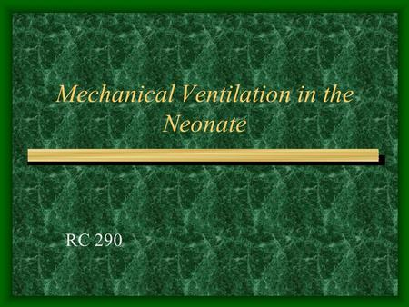 Mechanical Ventilation in the Neonate RC 290 CPAP Indications: Refractory Hypoxemia –PaO2 –Many hospitals use 50% as the upper limit before changing.