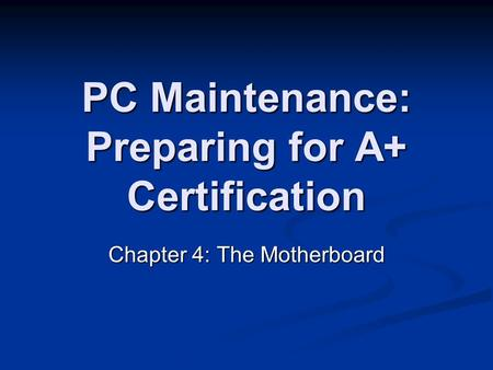 PC Maintenance: Preparing for A+ Certification Chapter 4: The Motherboard.