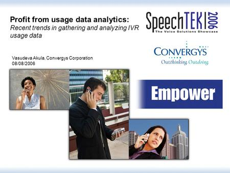 1 Profit from usage data analytics: Recent trends in gathering and analyzing IVR usage data Vasudeva Akula, Convergys Corporation 08/08/2006.