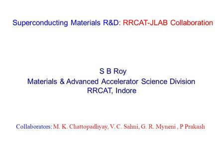 Superconducting Materials R&D: RRCAT-JLAB Collaboration S B Roy Materials & Advanced Accelerator Science Division RRCAT, Indore Collaborators: M. K. Chattopadhyay,