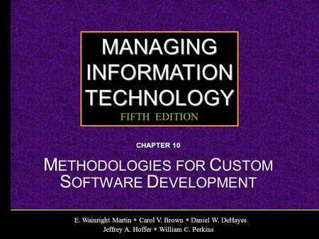 E. Wainright Martin Carol V. Brown Daniel W. DeHayes Jeffrey A. Hoffer William C. Perkins MANAGINGINFORMATIONTECHNOLOGY FIFTH EDITION CHAPTER 10 M ETHODOLOGIES.
