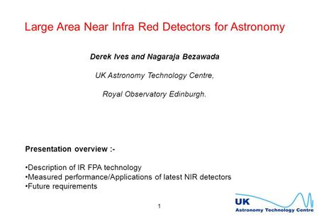 1 Large Area Near Infra Red Detectors for Astronomy Derek Ives and Nagaraja Bezawada UK Astronomy Technology Centre, Royal Observatory Edinburgh. Presentation.