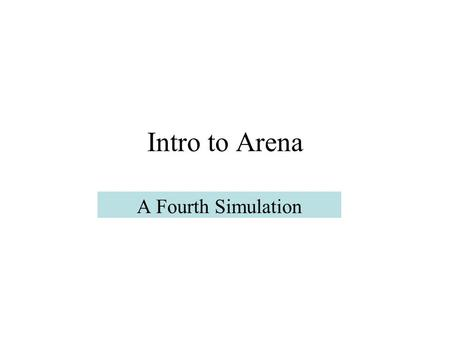 "Intro to Arena A Fourth Simulation. Model 4 This example is from Ch. 6 of Simulation with Arena, and examines some ""intermediate level"" features of the."