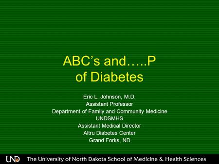 ABC's and…..P of Diabetes Eric L. Johnson, M.D. Assistant Professor Department of Family and Community Medicine UNDSMHS Assistant Medical Director Altru.