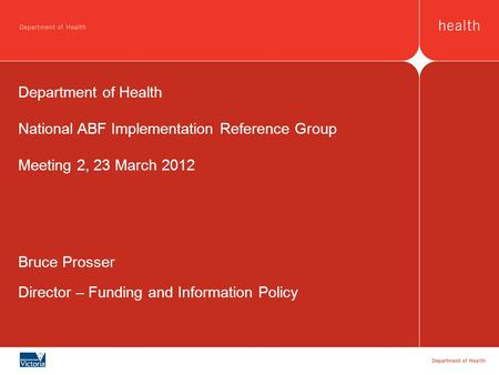 Bruce Prosser Director – Funding and Information Policy Department of Health National ABF Implementation Reference Group Meeting 2, 23 March 2012.