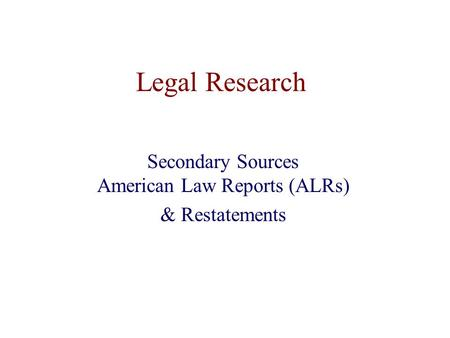 Legal Research Secondary Sources American Law Reports (ALRs) & Restatements.