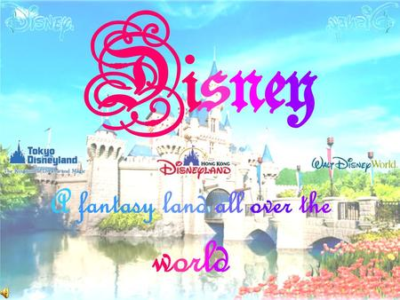 Disney A fantasy land all over the world. One day Walt Disney had a vision. It was a vision of a place where children and parents could have fun together.