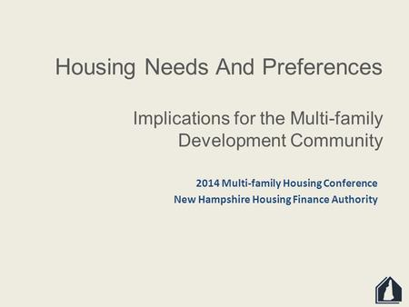 Housing Needs And Preferences Implications for the Multi-family Development Community 2014 Multi-family Housing Conference New Hampshire Housing Finance.