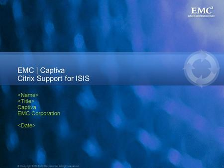 1 © Copyright 2008 EMC Corporation. All rights reserved. EMC | Captiva Citrix Support for ISIS Captiva EMC Corporation.