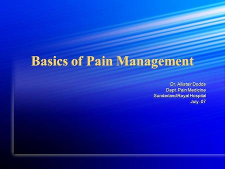 Basics of Pain Management Dr. Allistair Dodds Dept. Pain Medicine Sunderland Royal Hospital July. 07 July. 07 Dr. Allistair Dodds Dept. Pain Medicine Sunderland.