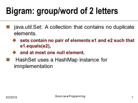 5/2/2015 Good Java Programming 1 Bigram: group/word of 2 letters java.util.Set: A collection that contains no duplicate elements.  sets contain no pair.