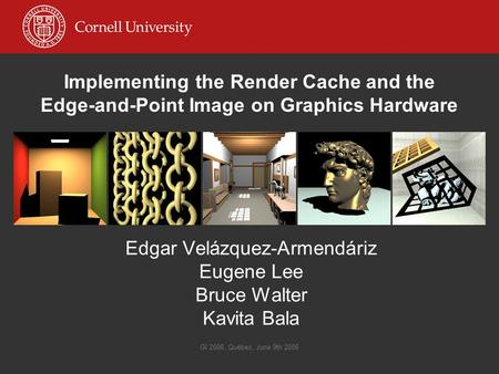GI 2006, Québec, June 9th 2006 Implementing the Render Cache and the Edge-and-Point Image on Graphics Hardware Edgar Velázquez-Armendáriz Eugene Lee Bruce.