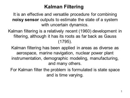 1 Kalman Filtering It is an effective and versatile procedure for combining noisy sensor outputs to estimate the state of a system with uncertain dynamics.