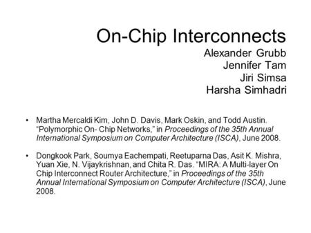 "On-Chip Interconnects Alexander Grubb Jennifer Tam Jiri Simsa Harsha Simhadri Martha Mercaldi Kim, John D. Davis, Mark Oskin, and Todd Austin. ""Polymorphic."