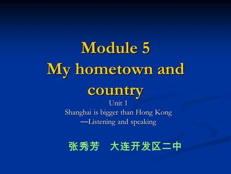 Module 5 My hometown and country Unit 1 Shanghai is bigger than Hong Kong — Listening and speaking 张秀芳 大连开发区二中.