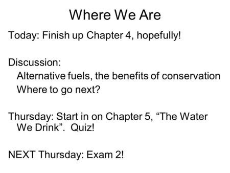 Where We Are Today: Finish up Chapter 4, hopefully! Discussion: Alternative fuels, the benefits of conservation Where to go next? Thursday: Start in on.