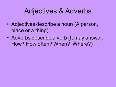 Adjectives & Adverbs Adjectives describe a noun (A person, place or a thing) Adverbs describe a verb (It may answer, How? How often? When? Where?)