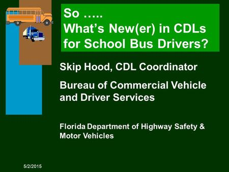 5/2/2015 Skip Hood, CDL Coordinator Bureau of Commercial Vehicle and Driver Services Florida Department of Highway Safety & Motor Vehicles So ….. What's.