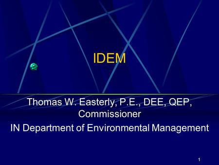 1 IDEM Thomas W. Easterly, P.E., DEE, QEP, Commissioner IN Department of Environmental Management.